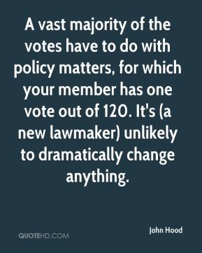 John Hood  - A vast majority of the votes have to do with policy matters, for which your member has one vote out of 120. It's (a new lawmaker) unlikely to dramatically change anything.