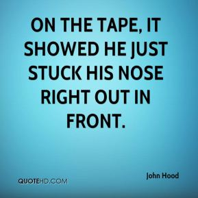 John Hood  - On the tape, it showed he just stuck his nose right out in front.