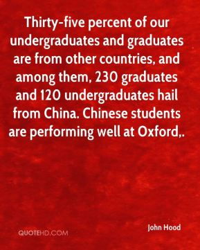 Thirty-five percent of our undergraduates and graduates are from other countries, and among them, 230 graduates and 120 undergraduates hail from China. Chinese students are performing well at Oxford.