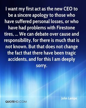 I want my first act as the new CEO to be a sincere apology to those who have suffered personal losses, or who have had problems with Firestone tires, ... We can debate over cause and responsibility, for there is much that is not known. But that does not change the fact that there have been tragic accidents, and for this I am deeply sorry.
