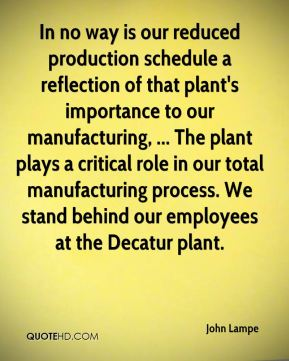 John Lampe  - In no way is our reduced production schedule a reflection of that plant's importance to our manufacturing, ... The plant plays a critical role in our total manufacturing process. We stand behind our employees at the Decatur plant.