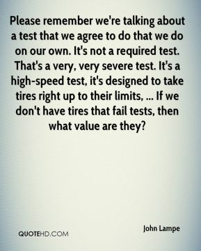 Please remember we're talking about a test that we agree to do that we do on our own. It's not a required test. That's a very, very severe test. It's a high-speed test, it's designed to take tires right up to their limits, ... If we don't have tires that fail tests, then what value are they?