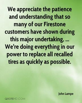 John Lampe  - We appreciate the patience and understanding that so many of our Firestone customers have shown during this major undertaking, ... We're doing everything in our power to replace all recalled tires as quickly as possible.
