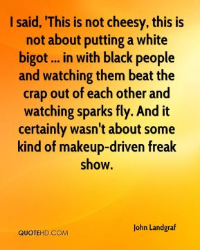 John Landgraf  - I said, 'This is not cheesy, this is not about putting a white bigot ... in with black people and watching them beat the crap out of each other and watching sparks fly. And it certainly wasn't about some kind of makeup-driven freak show.