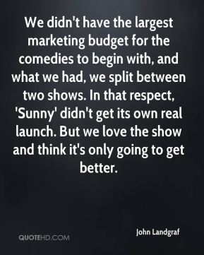 John Landgraf  - We didn't have the largest marketing budget for the comedies to begin with, and what we had, we split between two shows. In that respect, 'Sunny' didn't get its own real launch. But we love the show and think it's only going to get better.