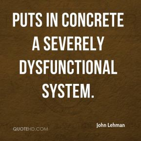 John Lehman  - puts in concrete a severely dysfunctional system.