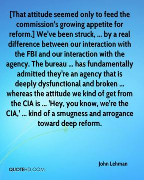 John Lehman  - [That attitude seemed only to feed the commission's growing appetite for reform.] We've been struck, ... by a real difference between our interaction with the FBI and our interaction with the agency. The bureau ... has fundamentally admitted they're an agency that is deeply dysfunctional and broken ... whereas the attitude we kind of get from the CIA is ... 'Hey, you know, we're the CIA,' ... kind of a smugness and arrogance toward deep reform.