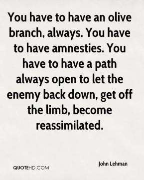 John Lehman  - You have to have an olive branch, always. You have to have amnesties. You have to have a path always open to let the enemy back down, get off the limb, become reassimilated.