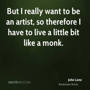 But I really want to be an artist, so therefore I have to live a little bit like a monk.