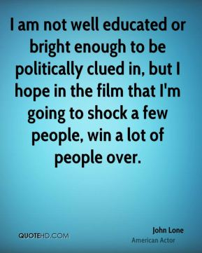 I am not well educated or bright enough to be politically clued in, but I hope in the film that I'm going to shock a few people, win a lot of people over.