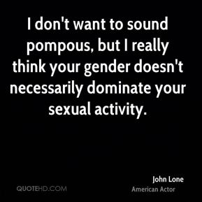 I don't want to sound pompous, but I really think your gender doesn't necessarily dominate your sexual activity.