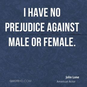 I have no prejudice against male or female.