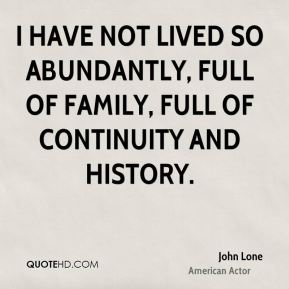 John Lone - I have not lived so abundantly, full of family, full of continuity and history.