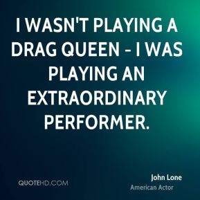 I wasn't playing a drag queen - I was playing an extraordinary performer.