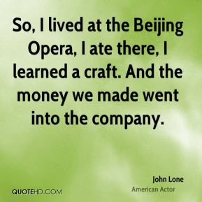 John Lone - So, I lived at the Beijing Opera, I ate there, I learned a craft. And the money we made went into the company.