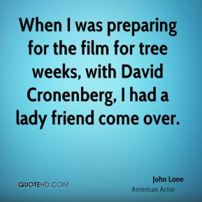 John Lone - When I was preparing for the film for tree weeks, with David Cronenberg, I had a lady friend come over.