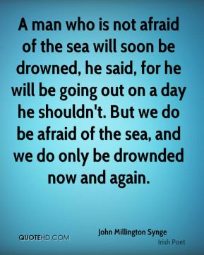 A man who is not afraid of the sea will soon be drowned, he said, for he will be going out on a day he shouldn't. But we do be afraid of the sea, and we do only be drownded now and again.