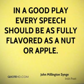 In a good play every speech should be as fully flavored as a nut or apple.