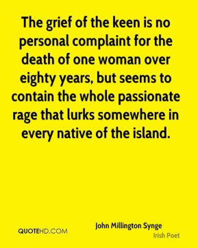 The grief of the keen is no personal complaint for the death of one woman over eighty years, but seems to contain the whole passionate rage that lurks somewhere in every native of the island.