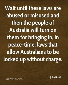 John North  - Wait until these laws are abused or misused and then the people of Australia will turn on them for bringing in, in peace-time, laws that allow Australians to be locked up without charge.
