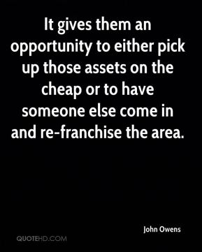John Owens  - It gives them an opportunity to either pick up those assets on the cheap or to have someone else come in and re-franchise the area.