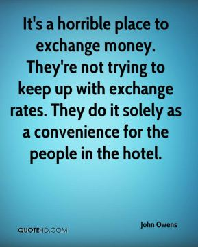 John Owens  - It's a horrible place to exchange money. They're not trying to keep up with exchange rates. They do it solely as a convenience for the people in the hotel.