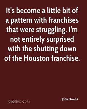 John Owens  - It's become a little bit of a pattern with franchises that were struggling. I'm not entirely surprised with the shutting down of the Houston franchise.