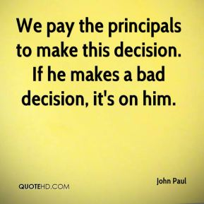 John Paul  - We pay the principals to make this decision. If he makes a bad decision, it's on him.
