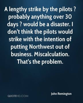 John Remington  - A lengthy strike by the pilots ? probably anything over 30 days ? would be a disaster. I don't think the pilots would strike with the intention of putting Northwest out of business. Miscalculation. That's the problem.