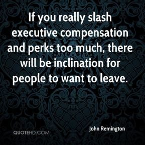 John Remington  - If you really slash executive compensation and perks too much, there will be inclination for people to want to leave.