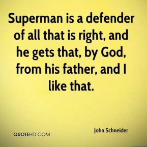 Superman is a defender of all that is right, and he gets that, by God, from his father, and I like that.