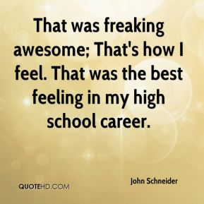 That was freaking awesome; That's how I feel. That was the best feeling in my high school career.