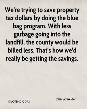 We're trying to save property tax dollars by doing the blue bag program. With less garbage going into the landfill, the county would be billed less. That's how we'd really be getting the savings.