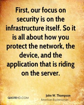 John W. Thompson - First, our focus on security is on the infrastructure itself. So it is all about how you protect the network, the device, and the application that is riding on the server.