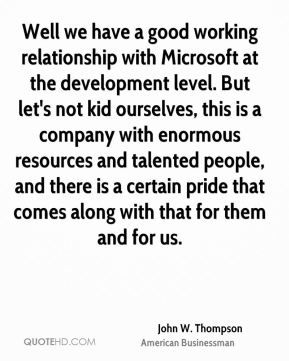 John W. Thompson - Well we have a good working relationship with Microsoft at the development level. But let's not kid ourselves, this is a company with enormous resources and talented people, and there is a certain pride that comes along with that for them and for us.