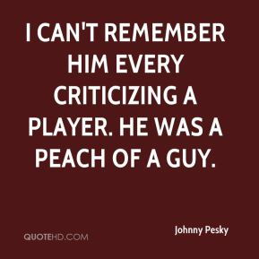 Johnny Pesky  - I can't remember him every criticizing a player. He was a peach of a guy.