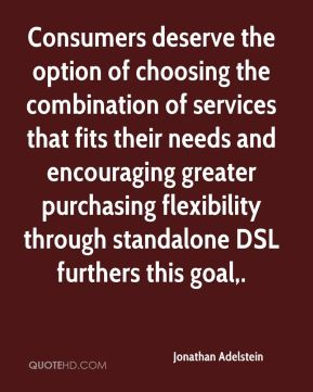 Jonathan Adelstein  - Consumers deserve the option of choosing the combination of services that fits their needs and encouraging greater purchasing flexibility through standalone DSL furthers this goal.