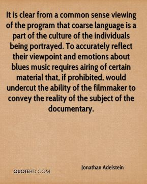 Jonathan Adelstein  - It is clear from a common sense viewing of the program that coarse language is a part of the culture of the individuals being portrayed. To accurately reflect their viewpoint and emotions about blues music requires airing of certain material that, if prohibited, would undercut the ability of the filmmaker to convey the reality of the subject of the documentary.