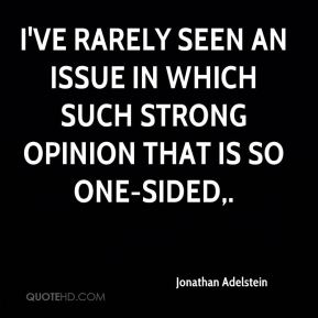 Jonathan Adelstein  - I've rarely seen an issue in which such strong opinion that is so one-sided.