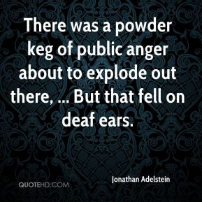 Jonathan Adelstein  - There was a powder keg of public anger about to explode out there, ... But that fell on deaf ears.