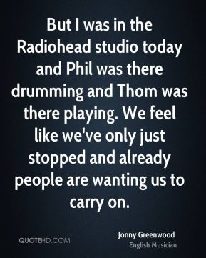 But I was in the Radiohead studio today and Phil was there drumming and Thom was there playing. We feel like we've only just stopped and already people are wanting us to carry on.