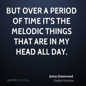 But over a period of time It's the melodic things that are in my head all day.