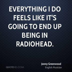 Everything I do feels like It's going to end up being in Radiohead.