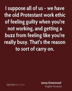 Jonny Greenwood - I suppose all of us - we have the old Protestant work ethic of feeling guilty when you're not working, and getting a buzz from feeling like you're really busy. That's the reason to sort of carry on.