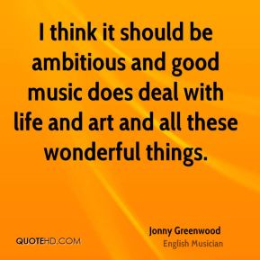 Jonny Greenwood - I think it should be ambitious and good music does deal with life and art and all these wonderful things.
