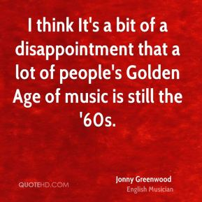 I think It's a bit of a disappointment that a lot of people's Golden Age of music is still the '60s.