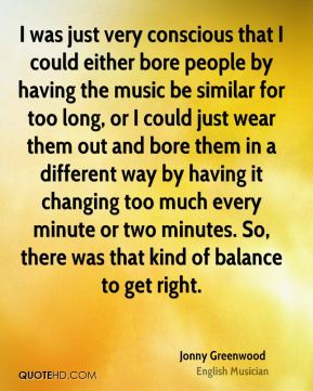 I was just very conscious that I could either bore people by having the music be similar for too long, or I could just wear them out and bore them in a different way by having it changing too much every minute or two minutes. So, there was that kind of balance to get right.