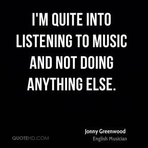 I'm quite into listening to music and not doing anything else.