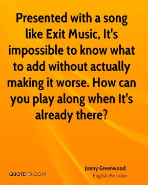 Jonny Greenwood - Presented with a song like Exit Music, It's impossible to know what to add without actually making it worse. How can you play along when It's already there?