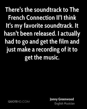 Jonny Greenwood - There's the soundtrack to The French Connection II'I think It's my favorite soundtrack. It hasn't been released. I actually had to go and get the film and just make a recording of it to get the music.